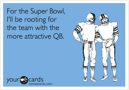 For the Super Bowl,  I'll be rooting for the team with the  more attractive QB.