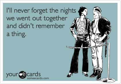 I'll never forget the nights we went out together and didn't remember a thing.