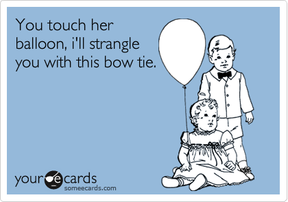 You touch her balloon, i'll strangle you with this bow tie.