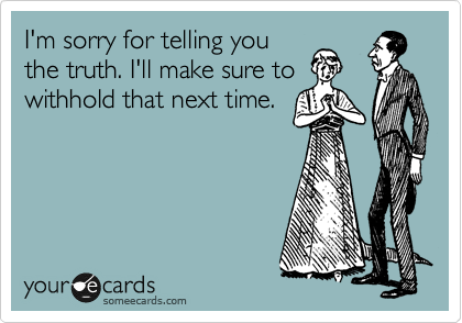 I'm sorry for telling you the truth. I'll make sure to withhold that next time.
