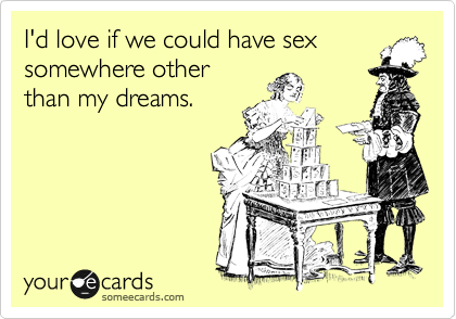 I'd love if we could have sex somewhere other than my dreams.