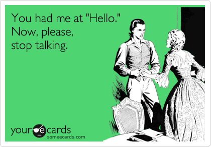 """You had me at """"Hello."""" Now, please, stop talking."""