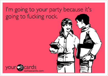 I'm going to your party because it's going to fucking rock.
