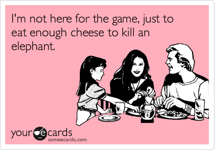I'm not here for the game, just to eat enough cheese to kill an elephant.