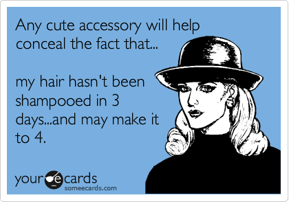 Any cute accessory will help conceal the fact that...  my hair hasn't been  shampooed in 3 days...and may make it to 4.