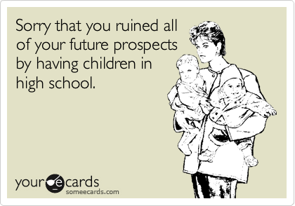 Sorry that you ruined all of your future prospects by having children in high school.
