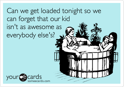 Can we get loaded tonight so we can forget that our kid isn't as awesome as everybody else's?