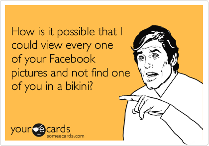 How is it possible that I could view every one of your Facebook pictures and not find one of you in a bikini?