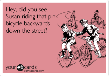 Hey, did you see Susan riding that pink bicycle backwards down the street?