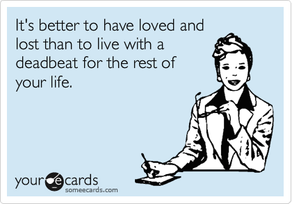 It's better to have loved and lost than to live with a deadbeat for the rest of your life.
