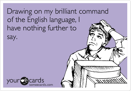 Drawing on my brilliant command of the English language, I have nothing further to say.