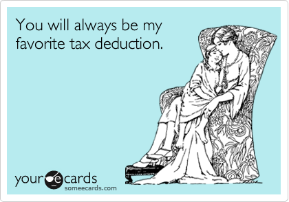 You will always be my favorite tax deduction.