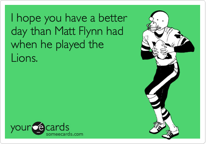 I hope you have a better day than Matt Flynn had when he played the Lions.