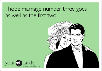 I hope marriage number three goes as well as the first two.