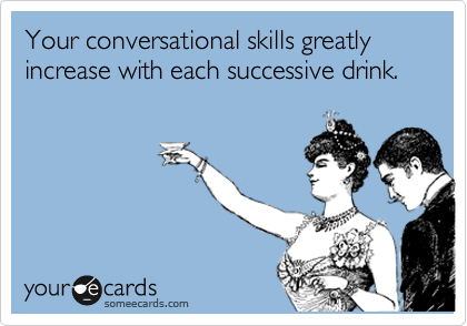 Your conversational skills greatly increase with each successive drink.