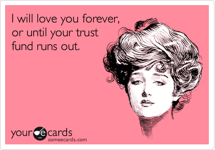 I will love you forever, or until your trust fund runs out.