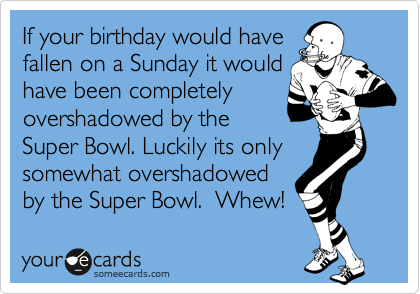 If your birthday would have  fallen on a Sunday it would have been completely overshadowed by the Super Bowl. Luckily its only somewhat overshadowed by the Super Bowl.  Whew!