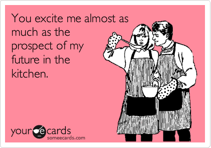 You excite me almost as much as the prospect of my future in the kitchen.