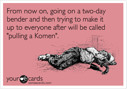 """From now on, going on a two-day bender and then trying to make it up to everyone after will be called """"pulling a Komen""""."""