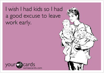I wish I had kids so I had a good excuse to leave work early.