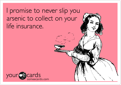 I promise to never slip you arsenic to collect on your life insurance.