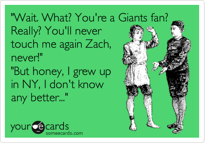 """Wait. What? You're a Giants fan? Really? You'll never touch me again Zach, never!"" ""But honey, I grew up in NY, I don't know any better..."""