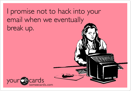 I promise not to hack into your email when we eventually break up.