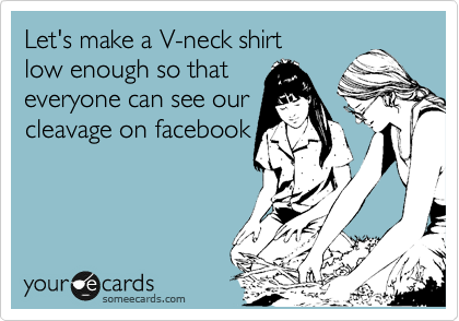 Let's make a V-neck shirt low enough so that  everyone can see our cleavage on facebook