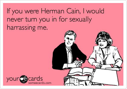 If you were Herman Cain, I would never turn you in for sexually harrassing me.