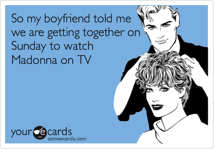 So my boyfriend told me we are getting together on Sunday to watch Madonna on TV