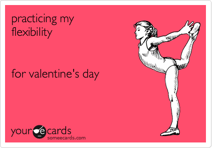 practicing my flexibility    for valentine's day