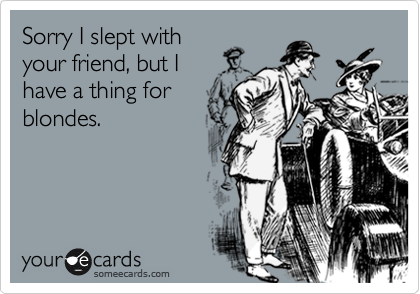 Sorry I slept with your friend, but I have a thing for blondes.