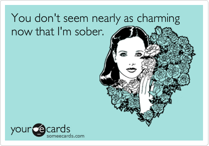 You don't seem nearly as charming now that I'm sober.