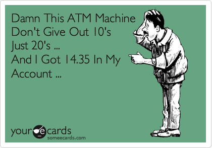 Damn This ATM Machine Don't Give Out 10's  Just 20's ... And I Got 14.35 In My  Account ...