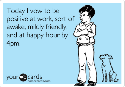 Today I vow to be positive at work, sort of awake, mildly friendly, and at happy hour by 4pm.