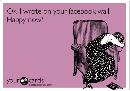 Ok, I wrote on your facebook wall. Happy now?