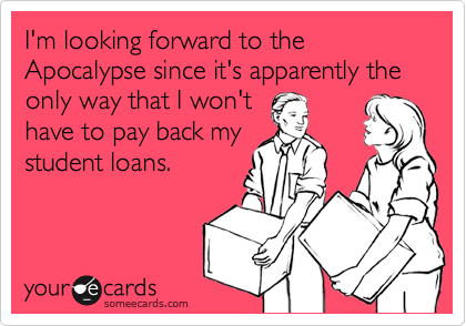 I'm looking forward to the Apocalypse since it's apparently the only way that I won't have to pay back my student loans.