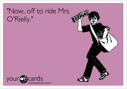 """Now, off to ride Mrs. O'Rielly."""