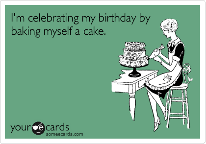 I'm celebrating my birthday by baking myself a cake.
