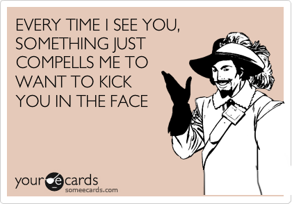 EVERY TIME I SEE YOU, SOMETHING JUST COMPELLS ME TO WANT TO KICK YOU IN THE FACE