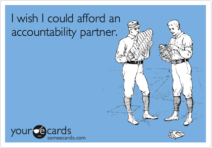 I wish I could afford an accountability partner.