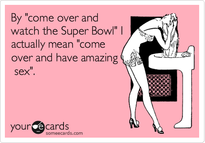 """By """"come over and watch the Super Bowl"""" I actually mean """"come over and have amazing  sex""""."""