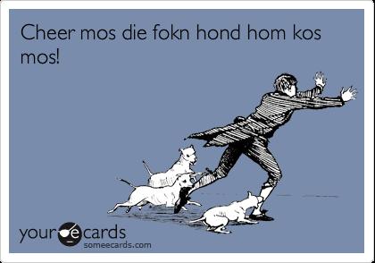 Cheer mos die fokn hond hom kos mos!