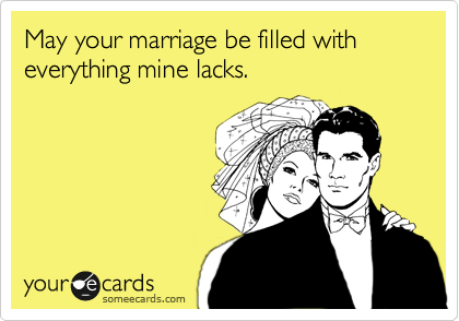 May your marriage be filled with everything mine lacks.