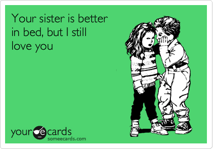 Your sister is better  in bed, but I still  love you