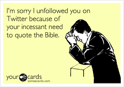 I'm sorry I unfollowed you on Twitter because of your incessant need to quote the Bible.