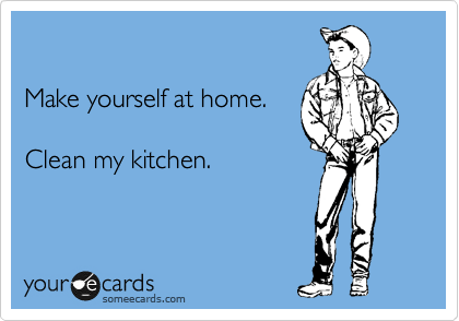 Make yourself at home.   Clean my kitchen.