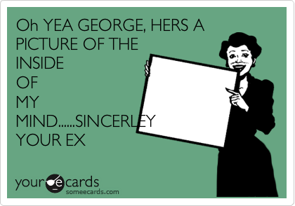 Oh YEA GEORGE, HERS A PICTURE OF THE INSIDE OF MY MIND......SINCERLEY YOUR EX
