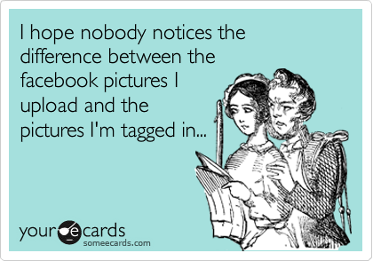 I hope nobody notices the difference between the facebook pictures I upload and the pictures I'm tagged in...