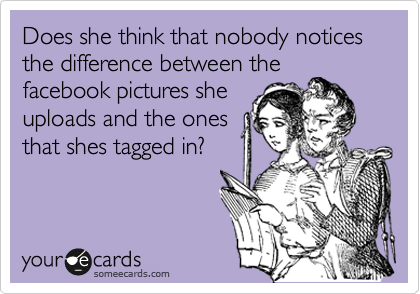 Does she think that nobody notices the difference between the facebook pictures she uploads and the ones that shes tagged in?